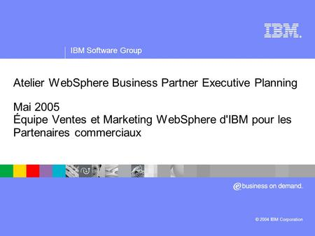 IBM Software Group | logiciel WebSphere ® Atelier WebSphere Business Partner Executive Planning Mai 2005 Équipe Ventes et Marketing WebSphere d'IBM pour.