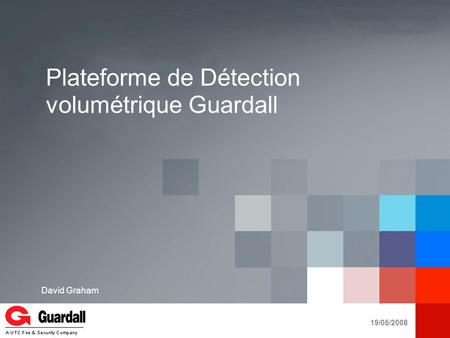 Presentation Title would go here Secondary Copy Goes Here Date YOUR LOGO A UTC Fire & Security Company Plateforme de Détection volumétrique Guardall 19/05/2008.