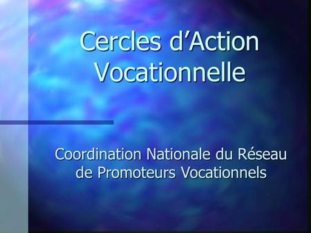 Cercles dAction Vocationnelle Coordination Nationale du Réseau de Promoteurs Vocationnels.