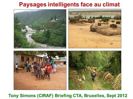 Paysages intelligents face au climat Tony Simons (CIRAF) Briefing CTA, Bruxelles, Sept 2012.
