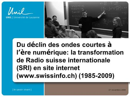 27 novembre 2009 Du d é clin des ondes courtes à l è re num é rique: la transformation de Radio suisse internationale (SRI) en site internet (www.swissinfo.ch)