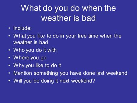 What do you do when the weather is bad Include: What you like to do in your free time when the weather is bad Who you do it with Where you go Why you like.