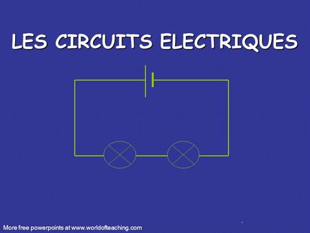 . LES CIRCUITS ELECTRIQUES More free powerpoints at www.worldofteaching.com.