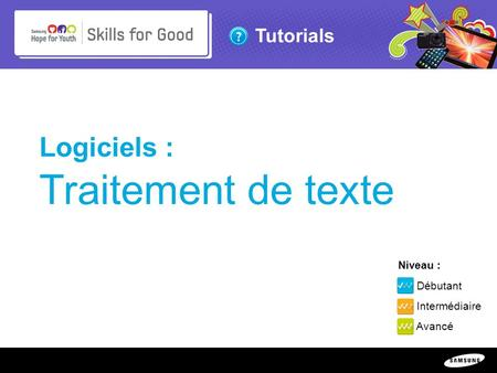 Copyright ©: 1995-2011 SAMSUNG & Samsung Hope for Youth. All rights reserved Tutorials Logiciels : Traitement de texte Niveau : Débutant Intermédiaire.