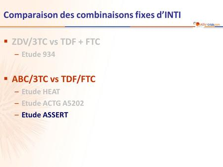 Comparaison des combinaisons fixes dINTI ZDV/3TC vs TDF + FTC –Etude 934 ABC/3TC vs TDF/FTC –Etude HEAT –Etude ACTG A5202 –Etude ASSERT.
