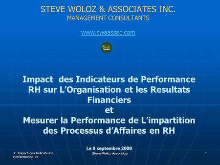 Steve Woloz Associates STEVE WOLOZ & ASSOCIATES INC. MANAGEMENT CONSULTANTS www.swaassoc.com Impact des Indicateurs de Performance RH sur LOrganisation.