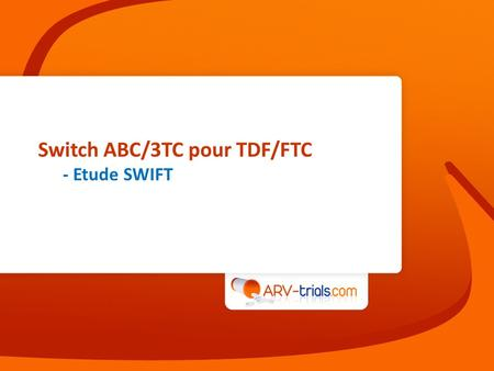 Switch ABC/3TC pour TDF/FTC - Etude SWIFT. Etude SWIFT : switch ABC/3TC pour TDF/FTC Schéma Campo R, CID 2013, Jan 29 (epub ahead of print) LPV/rATV/rFPV.