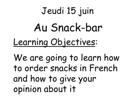 Au Snack-bar Jeudi 15 juin Learning Objectives:
