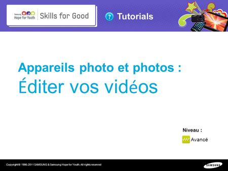 Tutorials Copyright ©: 1995-2011 SAMSUNG & Samsung Hope for Youth. All rights reserved Appareils photo et photos : É diter vos vid é os Niveau : Avancé