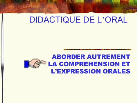 DIDACTIQUE DE L ORAL ABORDER AUTREMENT LA COMPREHENSION ET LEXPRESSION ORALES.