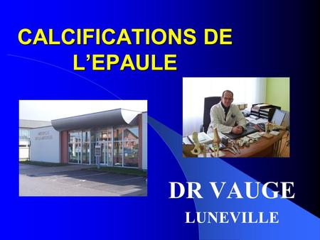 CALCIFICATIONS DE LEPAULE DR VAUGE LUNEVILLE. INTRODUCTION FREQUENTES = 3 à 5% population SVT ASYMPTOMATIQUE = 20% douloureuses ++ entre 30 et 40 ans,