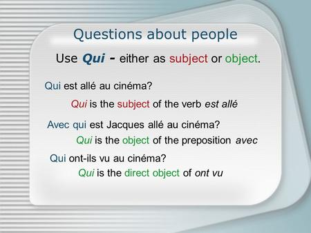 Questions about people Use Qui - either as subject or object. Qui est allé au cinéma? Avec qui est Jacques allé au cinéma? Qui is the subject of the verb.