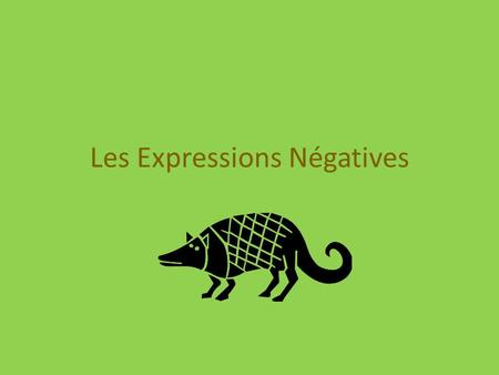 Les Expressions Négatives. Comment dit-on? anglais not never nothing hardly no longer none nowhere neither/nor no one only français ne…pas ne…jamais ne…rien.