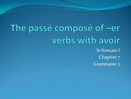 Le français I Chaptire 7 Grammaire 2. Le passé Composé To tell what happened in the past in French, use a verb in the passé composé. The passé composé