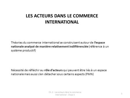 Ch. 2 - Les acteurs dans le commerce international - Diapo 1 1 Théories du commerce international se construisent autour de lespace nationale analysé de.