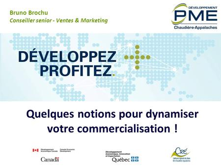 Quelques notions pour dynamiser votre commercialisation ! Bruno Brochu Conseiller senior - Ventes & Marketing.