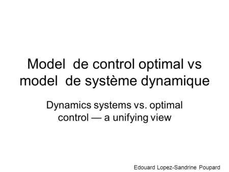 Model de control optimal vs model de système dynamique Dynamics systems vs. optimal control a unifying view Edouard Lopez-Sandrine Poupard.