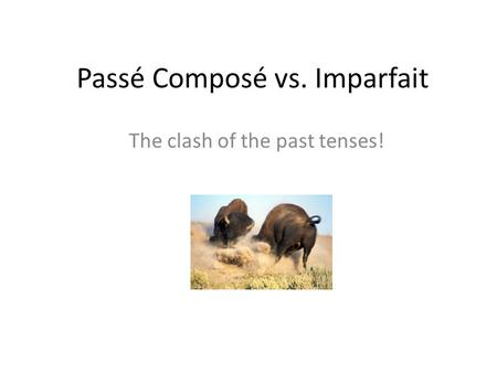 Passé Composé vs. Imparfait The clash of the past tenses!