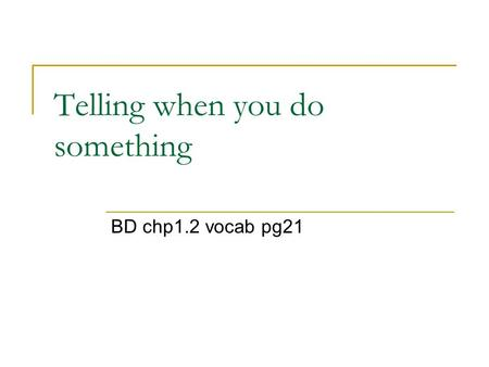 Telling when you do something BD chp1.2 vocab pg21.