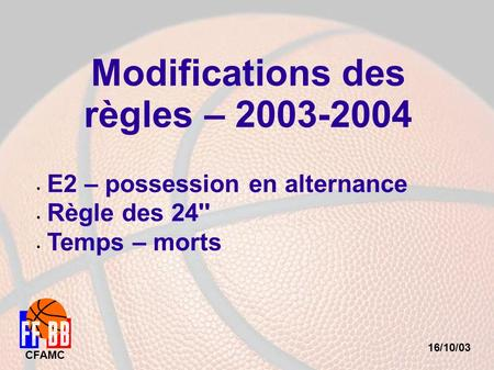 16/10/03 CFAMC Modifications des règles – 2003-2004 E2 – possession en alternance Règle des 24'' Temps – morts.