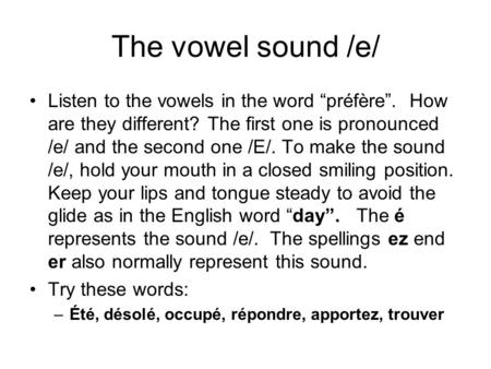 "The vowel sound /e/ Listen to the vowels in the word ""préfère"". How are they different? The first one is pronounced /e/ and the second one /E/. To make."