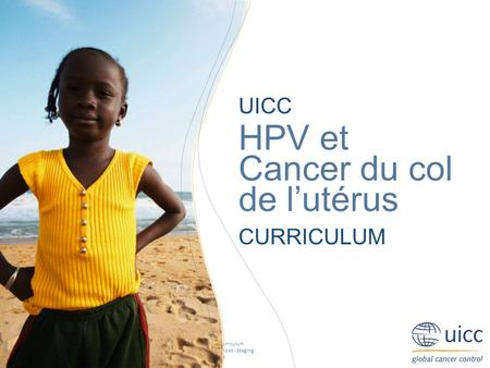 UICC HPV and Cervical Cancer Curriculum Chapter 2.e. Screening and diagnosis - Staging Prof. Achim Schneider, MD, MPH UICC HPV et Cancer du col de lutérus.