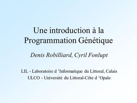 Une introduction à la Programmation Génétique Denis Robilliard, Cyril Fonlupt LIL - Laboratoire d Informatique du Littoral, Calais ULCO - Université du.