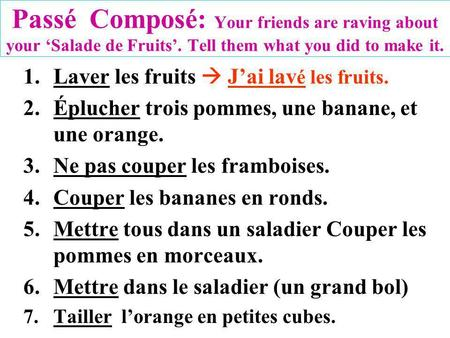 Passé Composé: Your friends are raving about your Salade de Fruits. Tell them what you did to make it. 1.Laver les fruits Jai lav é les fruits. 2.Éplucher.