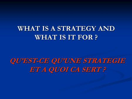 WHAT IS A STRATEGY AND WHAT IS IT FOR ? QUEST-CE QUUNE STRATEGIE ET A QUOI CA SERT ?