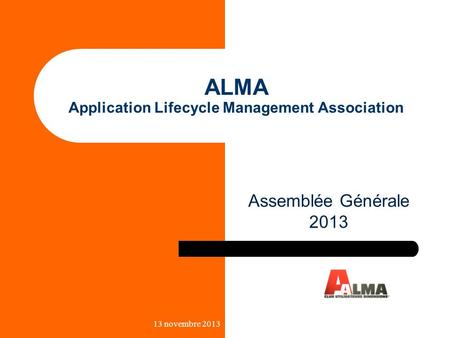 ALMA Application Lifecycle Management Association Assemblée Générale 2013 13 novembre 2013.