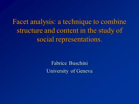 Facet analysis: a technique to combine structure and content in the study of social representations. Fabrice Buschini University of Geneva.