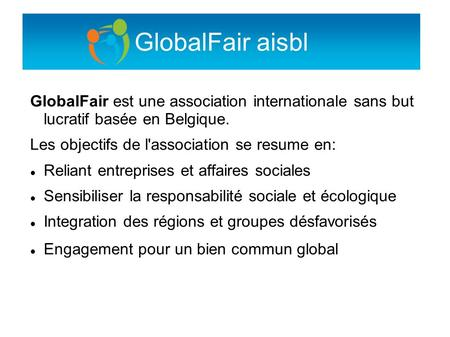 GlobalFair aisbl GlobalFair est une association internationale sans but lucratif basée en Belgique. Les objectifs de l'association se resume en: Reliant.