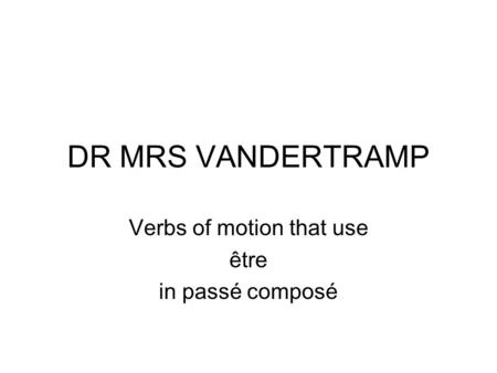 DR MRS VANDERTRAMP Verbs of motion that use être in passé composé