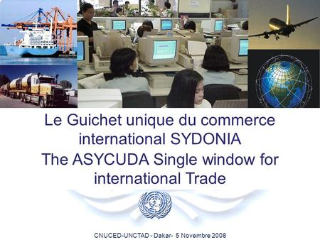 CNUCED-UNCTAD - Dakar- 5 Novembre 2008 Le Guichet unique du commerce international SYDONIA The ASYCUDA Single window for international Trade.