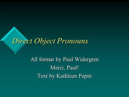 Direct Object Pronouns All format by Paul Widergren Merci, Paul! Text by Kathleen Pepin.