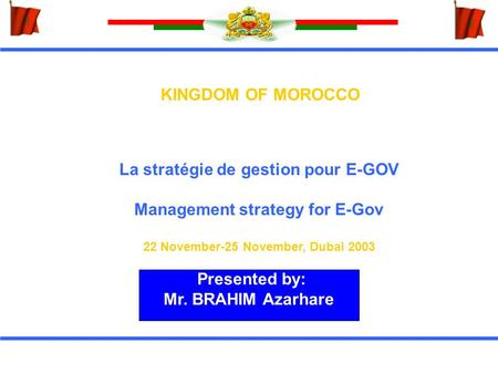 KINGDOM OF MOROCCO La stratégie de gestion pour E-GOV Management strategy for E-Gov 22 November-25 November, Dubai 2003 Presented by: Mr. BRAHIM Azarhare.
