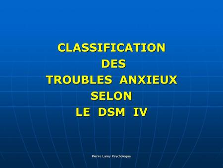 Pierre Lamy Psychologue CLASSIFICATION DES DES TROUBLES ANXIEUX SELON LE DSM IV.