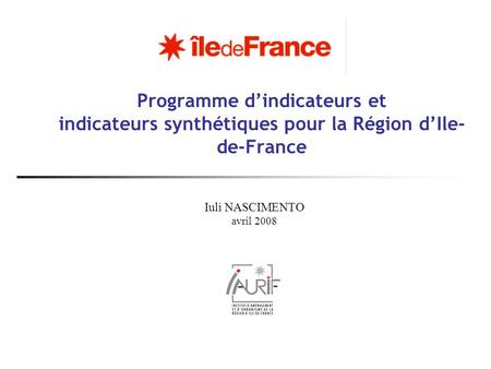 Programme dindicateurs et indicateurs synthétiques pour la Région dIle- de-France Iuli NASCIMENTO avril 2008.