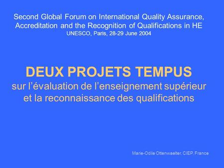 Second Global Forum on International Quality Assurance, Accreditation and the Recognition of Qualifications in HE UNESCO, Paris, 28-29 June 2004 DEUX PROJETS.