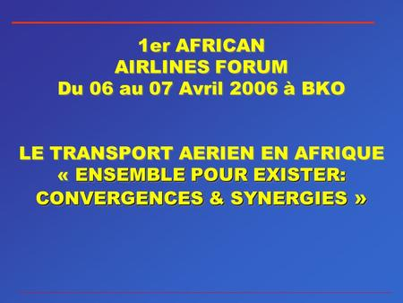 ENSEMBLE POUR EXISTER: CONVERGENCES & SYNERGIES » 1er AFRICAN AIRLINES FORUM Du 06 au 07 Avril 2006 à BKO LE TRANSPORT AERIEN EN AFRIQUE « ENSEMBLE POUR.