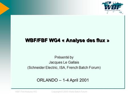 WBF Flot Analysis WGCopyright © 2000 World Batch Forum WBF/FBF WG4 « Analyse des flux » Présenté by Jacques Le Gallais (Schneider Electric, ISA, French.