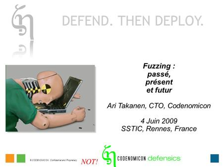 © CODENOMICON Confidential and Proprietary. Fuzzing : passé, présent et futur Ari Takanen, CTO, Codenomicon 4 Juin 2009 SSTIC, Rennes, France NOT!