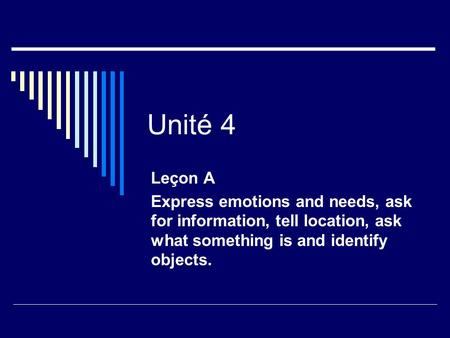 Unité 4 Leçon A Express emotions and needs, ask for information, tell location, ask what something is and identify objects.