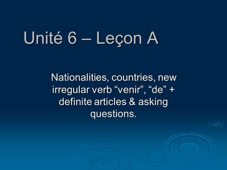 "Unité 6 – Leçon A Nationalities, countries, new irregular verb ""venir"", ""de"" + definite articles & asking questions."