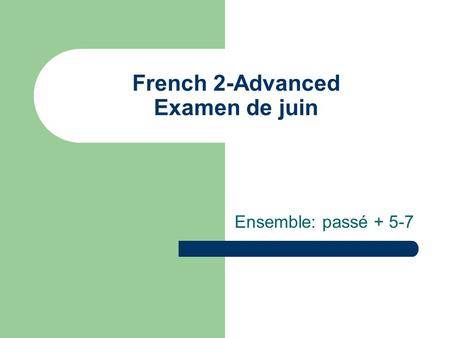 French 2-Advanced Examen de juin Ensemble: passé + 5-7.