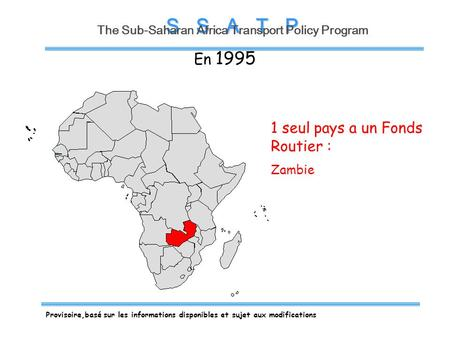 S S A T P The Sub-Saharan Africa Transport Policy Program 1 seul pays a un Fonds Routier : Zambie En 1995 Provisoire,basé sur les informations disponibles.