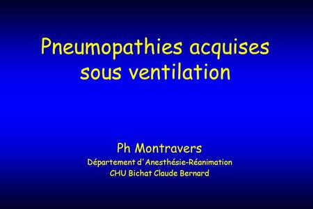 Pneumopathies acquises sous ventilation Ph Montravers Département d'Anesthésie-Réanimation CHU Bichat Claude Bernard.