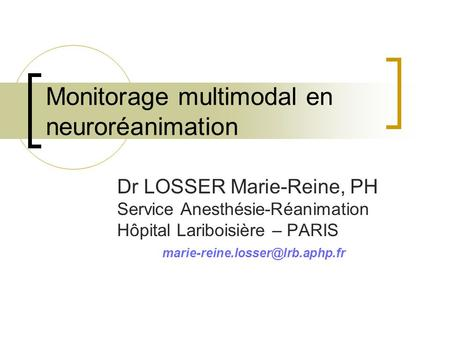 Monitorage multimodal en neuroréanimation Dr LOSSER Marie-Reine, PH Service Anesthésie-Réanimation Hôpital Lariboisière – PARIS