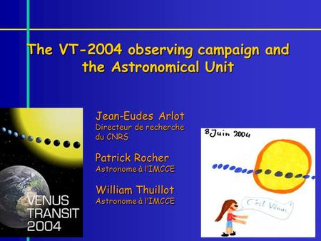 The VT-2004 observing campaign and the Astronomical Unit Jean-Eudes Arlot Directeur de recherche du CNRS Patrick Rocher Astronome à lIMCCE William Thuillot.