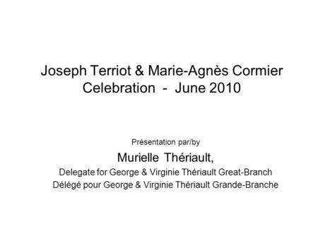 Joseph Terriot & Marie-Agnès Cormier Celebration - June 2010 Présentation par/by Murielle Thériault, Delegate for George & Virginie Thériault Great-Branch.